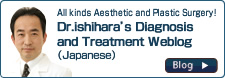 All kinds of Aesthetic and Plastic Surgery! Dr. Ishihara's Diagnosis and Treatment Weblog (Japanese)